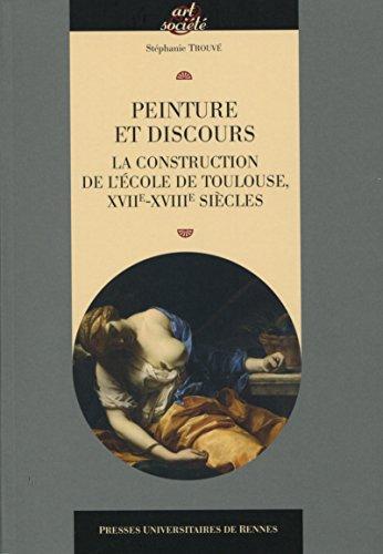 Peinture et discours: La construction de l'école de Toulouse XVIIe XVIIIe siècles.