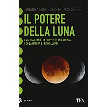 Il Potere Della Luna. La Guida Completa Per Vivere In Armonia Con La Natura E I Ritmi Lunari