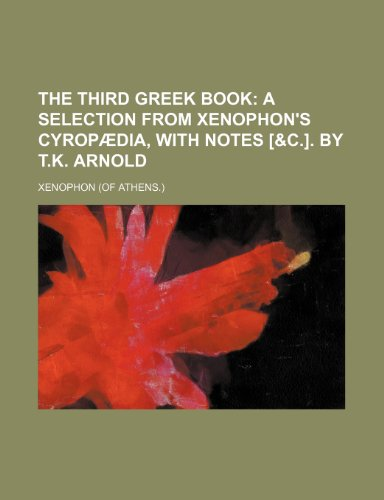 The third Greek book;  a selection from Xenophon's Cyropædia, with notes [&c.]. By T.K. Arnold