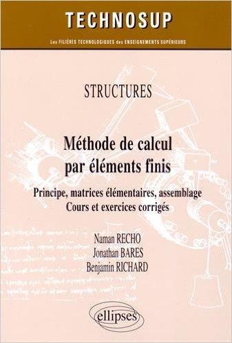 Structures : Méthode de Calcul par Élements Finis Principe Matrices Élementaires Assemblage Cours et Exercices Corrigés de Naman Recho,Jonathan Bares,Benjamin Richard ( 17 mars 2015 )
