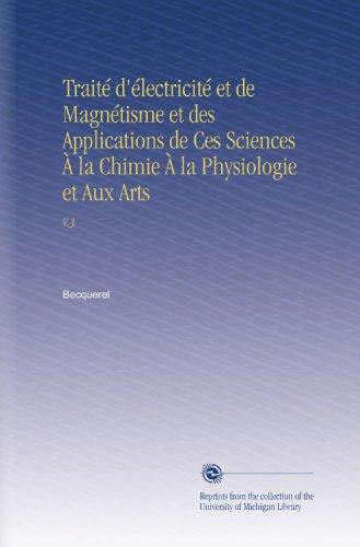 Traité d'électricité et de Magnétisme et des Applications de Ces Sciences À la Chimie À la Physiologie et Aux Arts: V.3