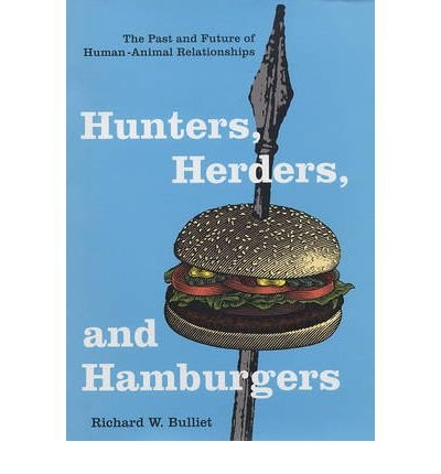 [( Hunters, Herders, and Hamburgers: The Past and Future of Human-Animal Relationships )] [by: Richard W. Bulliet] [Sep-2005]