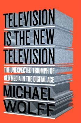 [(Television Is the New Television: The Unexpected Triumph of Old Media in the Digital Age)] [Author: Michael Wolff] published on (June, 2015)