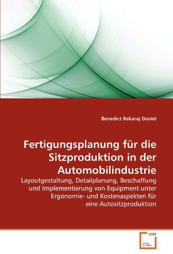 Fertigungsplanung für die Sitzproduktion in der Automobilindustrie: Layoutgestaltung, Detailplanung, Beschaffung und Implementierung von Equipment ... Kostenaspekten für eine Autositzproduktion