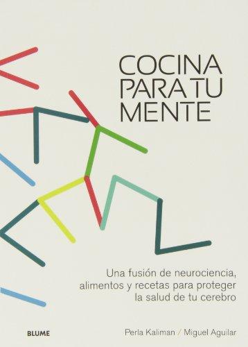 Cocina Para Tu Mente. Una Fusión De Neurociencia, Alimentos Y Recetas Para Proteger La Salud Del Cerebro por Perla Kaliman