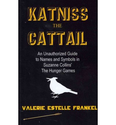 [(Katniss the Cattail: An Unauthorized Guide to Names and Symbols in Suzanne Collins' the Hunger Games )] [Author: Valerie Estelle Frankel] [Feb-2012]