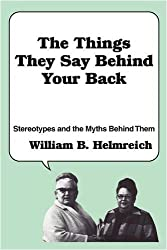 The Things They Say behind Your Back: Stereotypes and the Myths Behind Them by William B. Helmreich (1983-01-01)