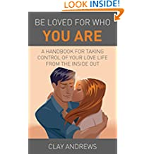 Be Loved for Who You Are: A Handbook for Taking Control of Your Love Life from the Inside Out