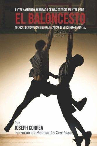 El Limite Final en el Entrenamiento de Resistencia Mental Para el Basquetbol: El Uso de la Visualizacion para Alcanzar su Verdadero Potencial por Joseph Correa (Instructor de Meditacion Certificado)