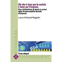 Ciò che è bene per la società è bene per l'impresa. Una rivisitazione di teorie e prassi della Responsabilità Sociale d'Impresa (Economia e management)