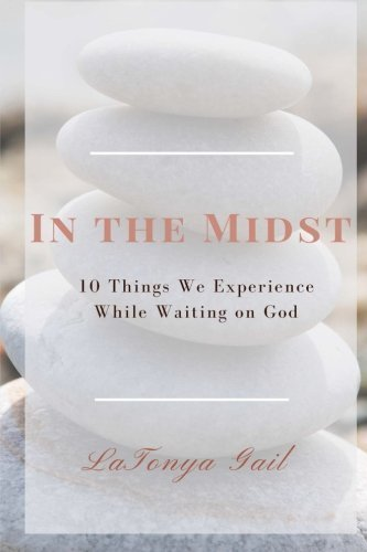 In the Midst: 10 Things We Experience While Waiting on God by LaTonya Gail (2015-08-30)