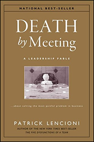 The Death by Meeting: A Leadership Fable... About Solv Ing the Most Painful Problem in Business (J-B Lencioni Series)