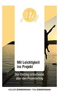 Mit Leichtigkeit ins Projekt: Der Einstieg entscheidet über den Projekterfolg von [Holger Zimmermann, Tina Zimmermann]