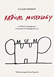 Radical Museology: or, What's Contemporary in Museums of Contemporary Art? by Claire Bishop (2013-11-15)