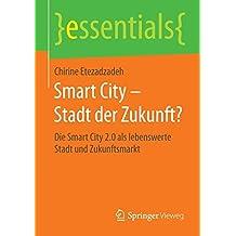 Smart City – Stadt der Zukunft?: Die Smart City 2.0 als lebenswerte Stadt und Zukunftsmarkt (essentials)