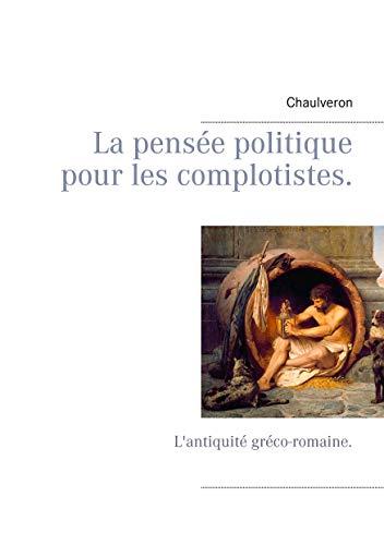 La pensée politique pour les complotistes: L'antiquité gréco-romaine. par Chaulveron