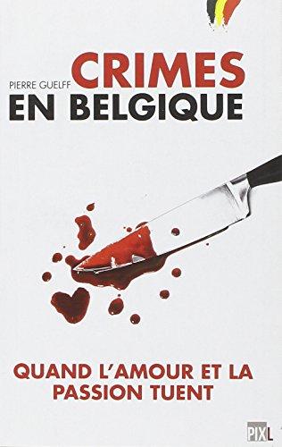 Crimes en Belgique - Quand l'Amour et la Passion Tuent par Guelff Pierre