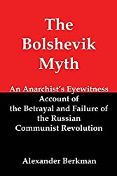 The Bolshevik Myth: An Anarchist's Eyewitness Account of the Betrayal and Failure of the Russian Communist Revolution by Alexander Berkman (2014-10-18)
