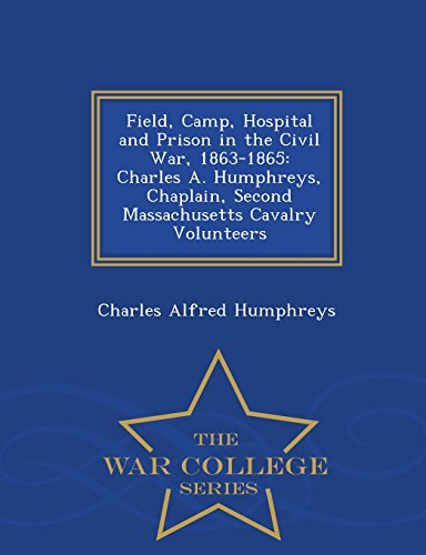 Field, Camp, Hospital and Prison in the Civil War, 1863-1865: Charles A. Humphreys, Chaplain, Second Massachusetts Cavalry Volunteers - War College Series