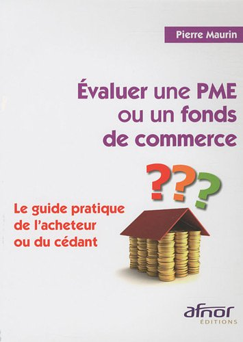 Evaluer une PME ou un fonds de commerce: Le guide pratique de l'acheteur ou du cdant.