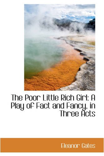 The Poor Little Rich Girl: A Play Of Fact And Fancy, In Three Acts by Eleanor Gates