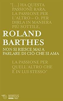 Roland Barthes - Non si riesce mai a parlare di ciò che si ama (2017)