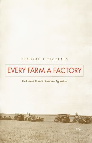 Every Farm a Factory: The Industrial Ideal in American Agriculture (Yale Agrarian Studies) by Fitzgerald, Deborah (2003) Hardcover
