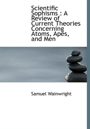 Scientific Sophisms: A Review of Current Theories Concerning Atoms, Apes, and Men