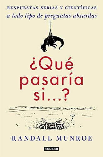 ¿Qué pasaría si...?: Respuestas serias y científicas a todo tipo de preguntas absurdas por Randall Munroe
