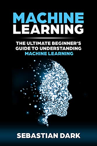 Machine Learning: The Ultimate Beginner's Guide to Understanding Machine Learning (English Edition) por Sebastian Dark
