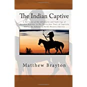 The Indian Captive: A Narrative of the Adventures and Sufferings of Matthew Brayton, in His Thirty-four Years of Captivity Among the Indians of North-Western America