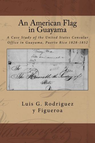 An American Flag in Guayama: A case Study of the United States Consular Office in Guayama, Puerto Rico 1828-1852 (Der Puerto Flag Rico Geschichte)