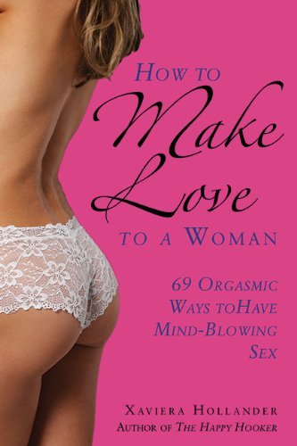 How to Make Love to a Woman: 69 Orgasmic Ways to Have Mind-Blowing Sex by Xaviera Hollander (16-Jan-2014) Paperback