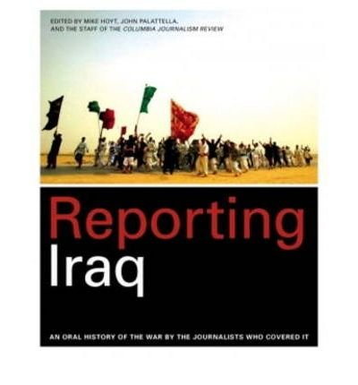 [ REPORTING IRAQ: AN ORAL HISTORY OF THE WAR BY THE JOURNALISTS WHO COVERED IT ] BY Hoyt, Mike ( AUTHOR )Oct-01-2007 ( Paperback )