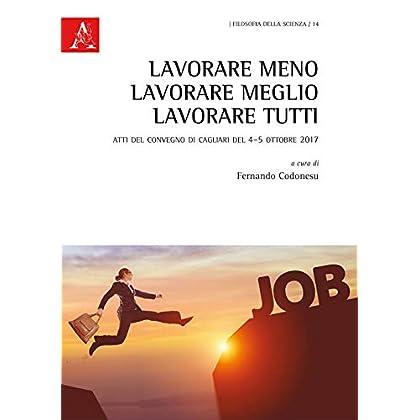 Lavorare Meno, Lavorare Meglio, Lavorare Tutti. Atti Del Convegno (Cagliari, 4-5 Ottobre 2017)