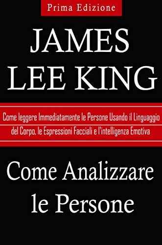 Come Analizzare le Persone: Come Leggere Immediatamente le Persone Usando il Linguaggio del Corpo, le Espressioni Facciali e l'intelligenza Emotiva