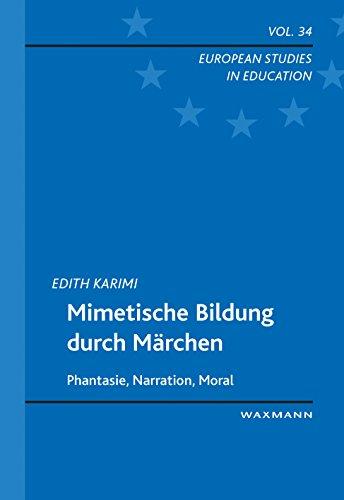 Mimetische Bildung durch Märchen: Phantasie, Narration, Moral (European Studies in Education)