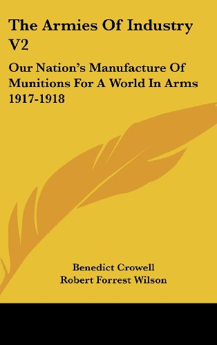 The Armies of Industry V2: Our Nation's Manufacture of Munitions for a World in Arms 1917-1918