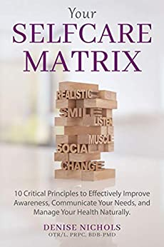 Your Selfcare Matrix: 10 Critical Principles to Effectively Improve Awareness, Communicate Your Needs, and Manage Your Health Naturally. by [Nichols, Denise]