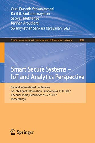 Smart Secure Systems - IoT and Analytics Perspective: Second International Conference on Intelligent Information Technologies. ICIIT 2017, Chennai, ... Computer and Information Science, Band 808)