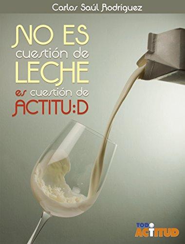 No es cuestión de leche es cuestión de actitud por Carlos Saúl Rodriguez