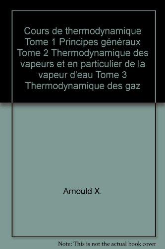 Cours de thermodynamique Tome 1 Principes généraux Tome 2 Thermodynamique des vapeurs et en particulier de la vapeur d'eau Tome 3 Thermodynamique des gaz par Arnould X.