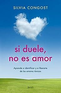 Si duele, no es amor: Aprende a identificar y a liberarte de los amores tóxicos par  Silvia Congost Provensal
