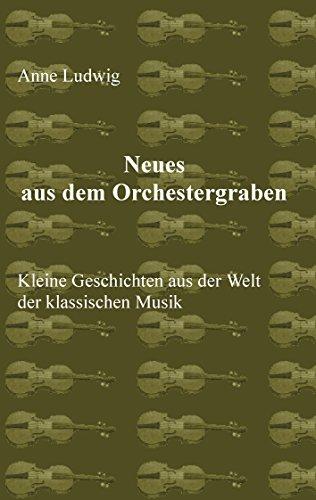 Neues aus dem Orchestergraben: Kleine Geschichten aus der Welt der Klassischen Musik