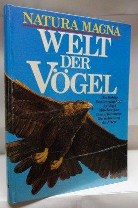 Natura Magna. Welt der Vögel. Das farbige Bestimmungsbuch der Vögel Mitteleuropas. Ihre Lebensweise. Die Verbreitung der Arten.