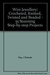 Wire Jewellery: Crocheted, Knitted, Twisted & Beaded: 35 Stunning Step-by-Step Projects: Crocheted, Knitted, Twisted and Beaded - 35 Stunning Step-by-step Projects