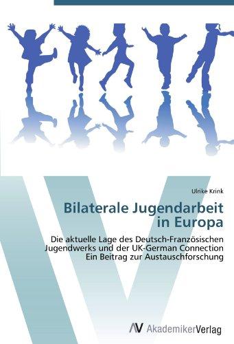 Bilaterale Jugendarbeit  in Europa: Die aktuelle Lage des Deutsch-Französischen Jugendwerks und der UK-German Connection  Ein Beitrag zur Austauschforschung
