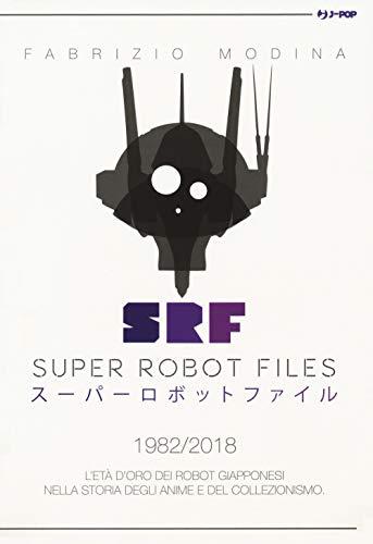 Super Robot Files 1982-2018. L\'età d\'oro dei robot giapponesi nella storia degli anime e del collezionismo
