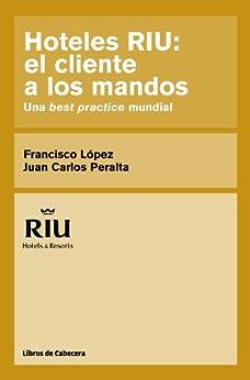 Hoteles RIU: el cliente a los mandos. Una best practice mundial (Testimonios Empresariales) de [López, Francisco, Juan Carlos Peralta]