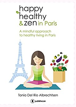 Happy healthy and zen in Paris: A mindful approach to healthy living in Paris (English Edition) par [Albrechtsen, Tania Del Rio]
